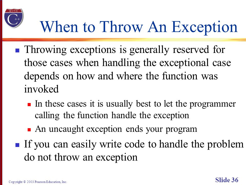 Copyright © 2003 Pearson Education, Inc. Slide 36 When to Throw An Exception Throwing exceptions is generally reserved for those cases when handling t