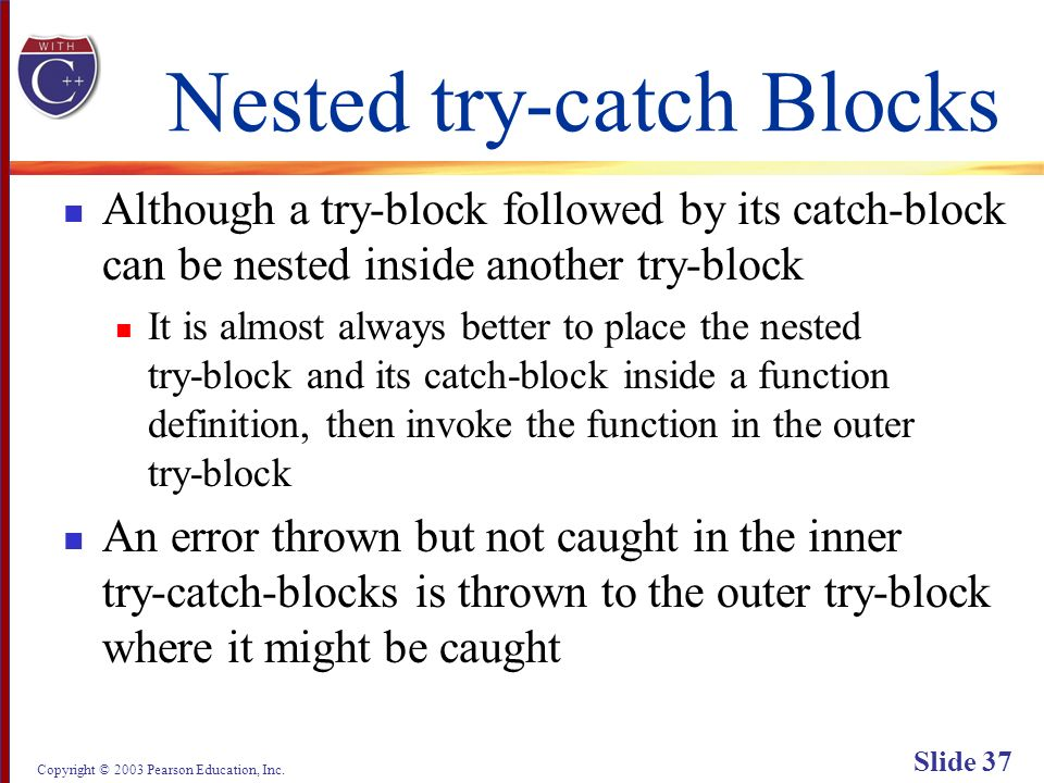 Copyright © 2003 Pearson Education, Inc. Slide 37 Nested try-catch Blocks Although a try-block followed by its catch-block can be nested inside anothe