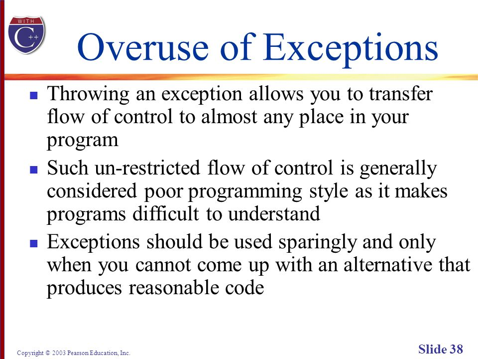 Copyright © 2003 Pearson Education, Inc. Slide 38 Overuse of Exceptions Throwing an exception allows you to transfer flow of control to almost any pla