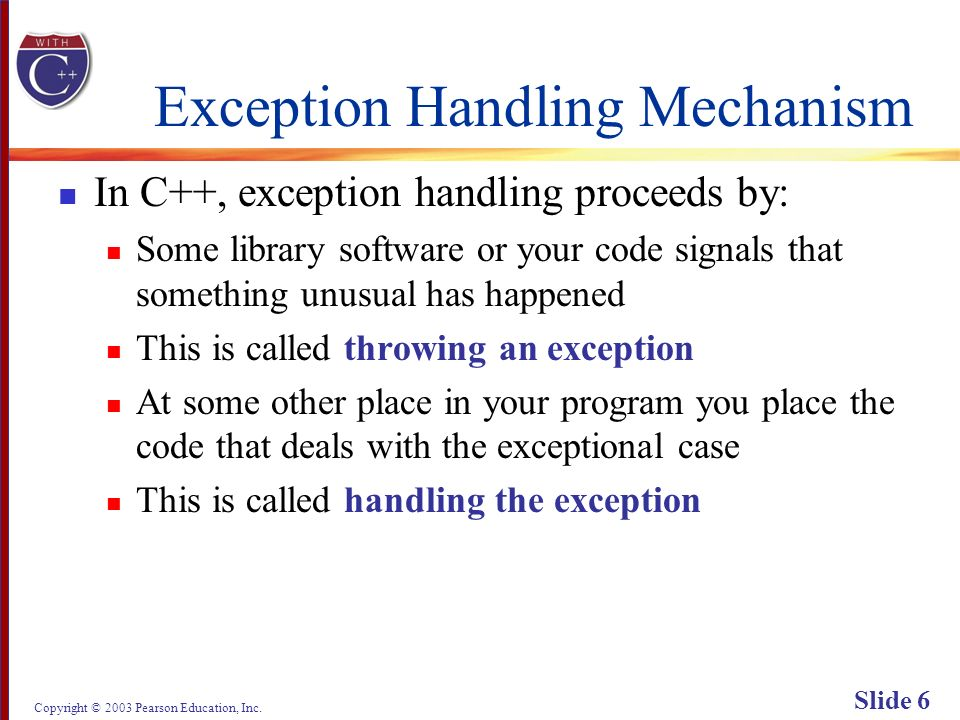 Copyright © 2003 Pearson Education, Inc. Slide 6 Exception Handling Mechanism In C++, exception handling proceeds by: Some library software or your co
