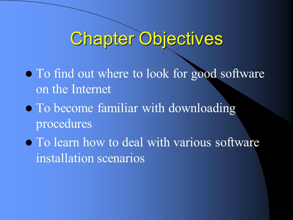Chapter Objectives To find out where to look for good software on the Internet To become familiar with downloading procedures To learn how to deal with various software installation scenarios