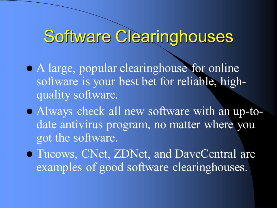 Software Clearinghouses A large, popular clearinghouse for online software is your best bet for reliable, high- quality software.
