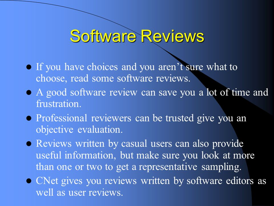 Software Reviews If you have choices and you arent sure what to choose, read some software reviews.