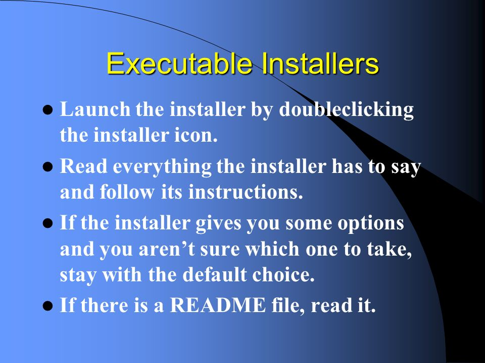 Executable Installers Launch the installer by doubleclicking the installer icon. Read everything the installer has to say and follow its instructions.