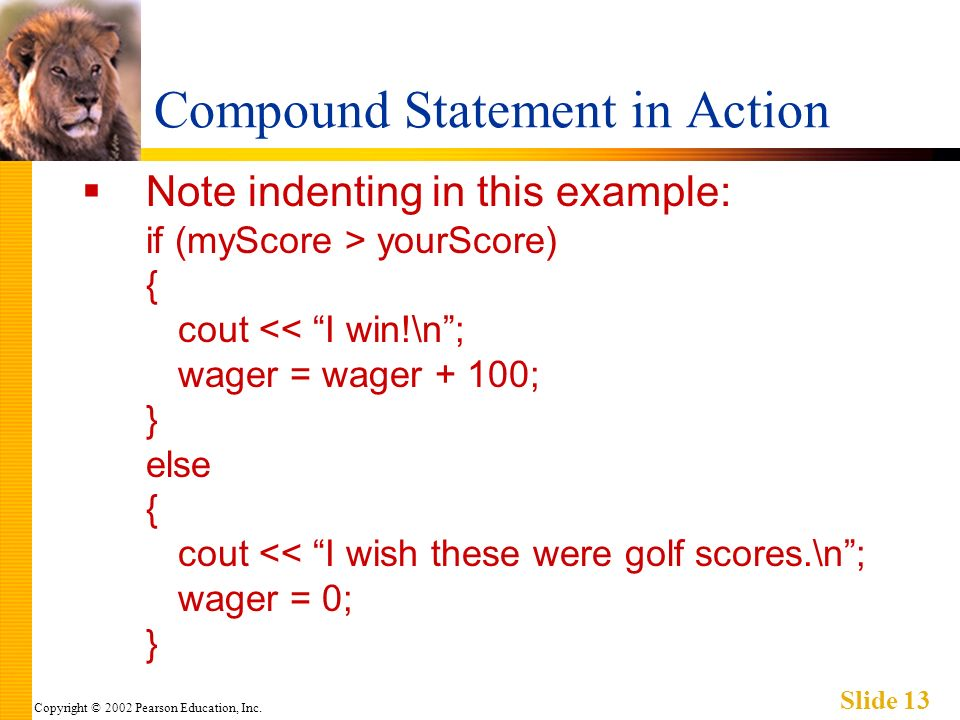 Copyright © 2002 Pearson Education, Inc. Slide 13 Compound Statement in Action Note indenting in this example: if (myScore > yourScore) { cout << I wi