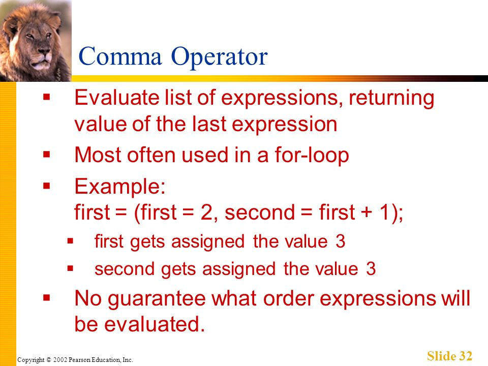 Copyright © 2002 Pearson Education, Inc. Slide 32 Comma Operator Evaluate list of expressions, returning value of the last expression Most often used