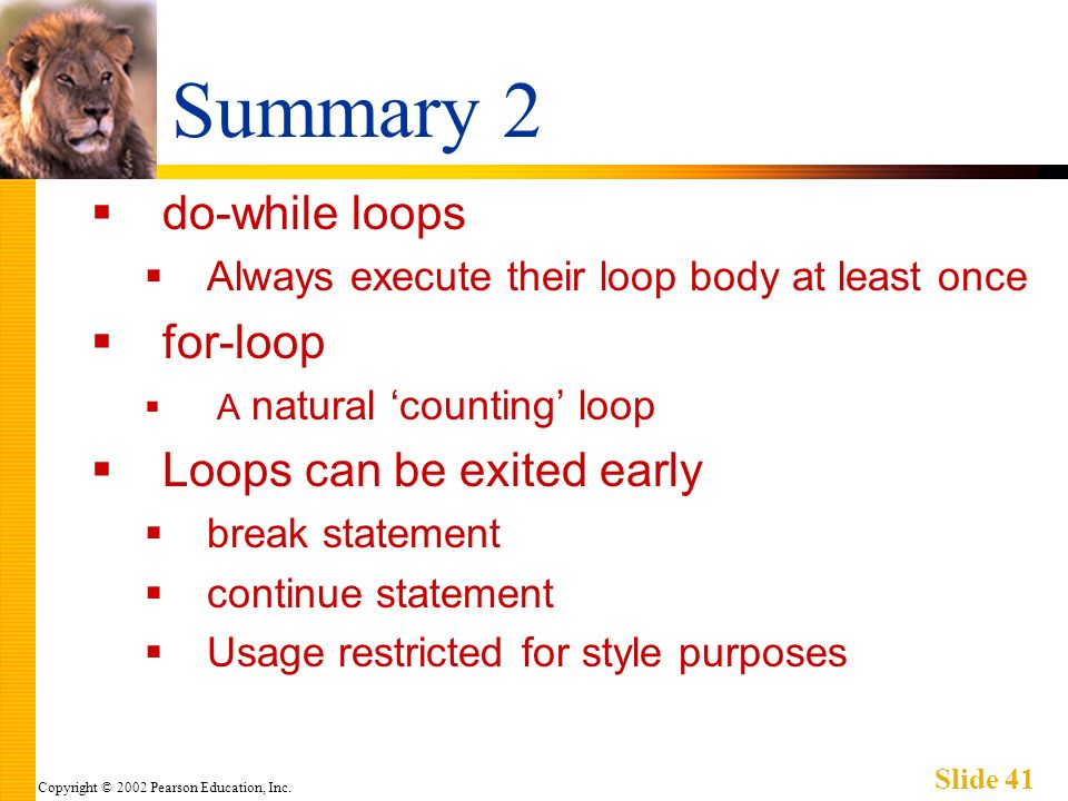 Copyright © 2002 Pearson Education, Inc. Slide 41 Summary 2 do-while loops Always execute their loop body at least once for-loop A natural counting lo