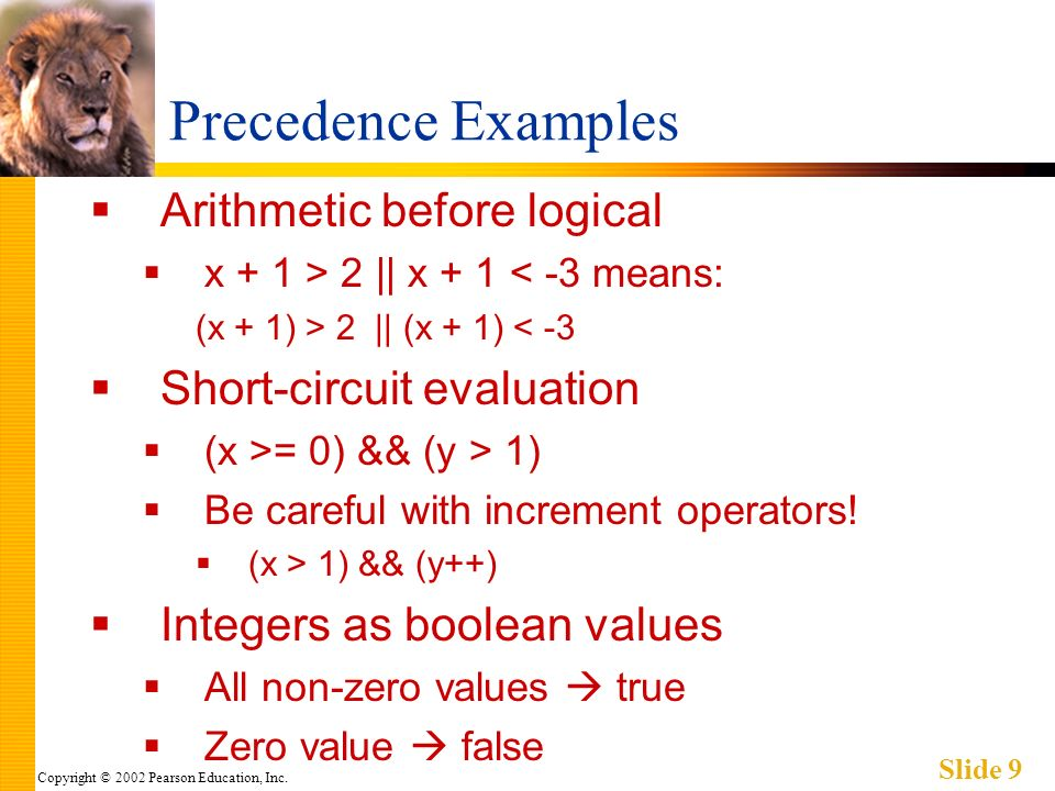 Copyright © 2002 Pearson Education, Inc. Slide 9 Precedence Examples Arithmetic before logical x + 1 > 2 || x + 1 < -3 means: (x + 1) > 2 || (x + 1) <
