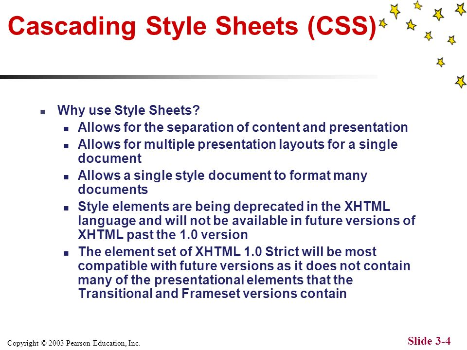 Copyright © 2003 Pearson Education, Inc. Slide 3-3 Cascading Style Sheets (CSS) Cascading Style Sheets (CSS) were introduced by the W3C in 1996 to pro