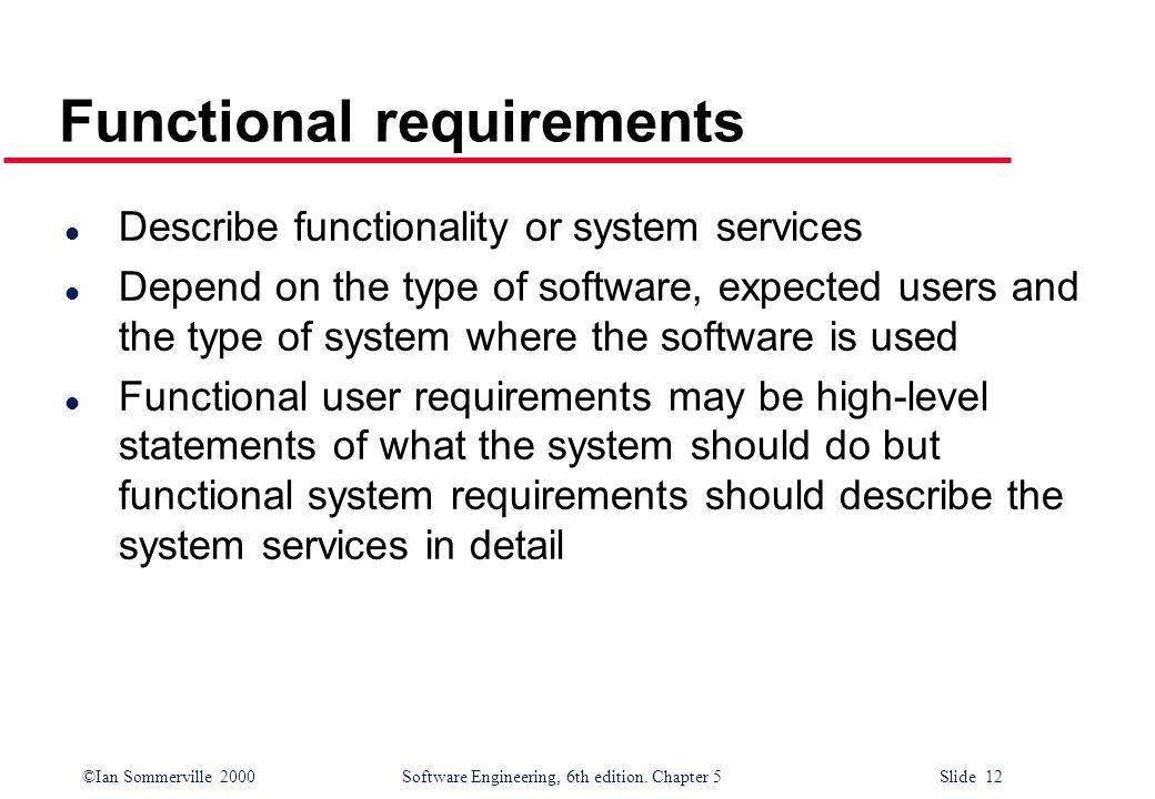 ©Ian Sommerville 2000 Software Engineering, 6th edition. Chapter 5 Slide 12 Functional requirements l Describe functionality or system services l Depe