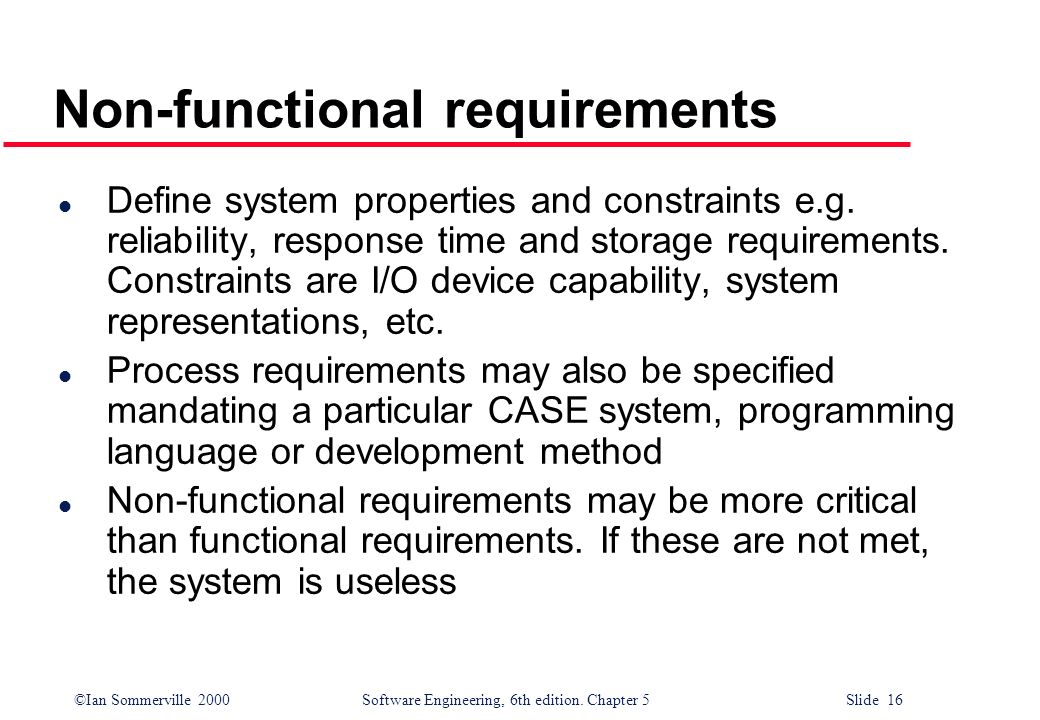©Ian Sommerville 2000 Software Engineering, 6th edition. Chapter 5 Slide 16 Non-functional requirements l Define system properties and constraints e.g