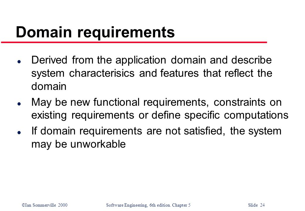 ©Ian Sommerville 2000 Software Engineering, 6th edition. Chapter 5 Slide 24 Domain requirements l Derived from the application domain and describe sys