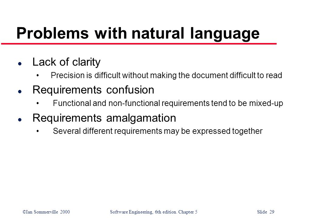 ©Ian Sommerville 2000 Software Engineering, 6th edition. Chapter 5 Slide 29 Problems with natural language l Lack of clarity Precision is difficult wi