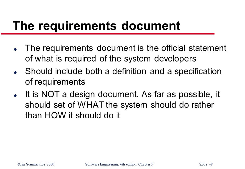 ©Ian Sommerville 2000 Software Engineering, 6th edition. Chapter 5 Slide 48 The requirements document l The requirements document is the official stat