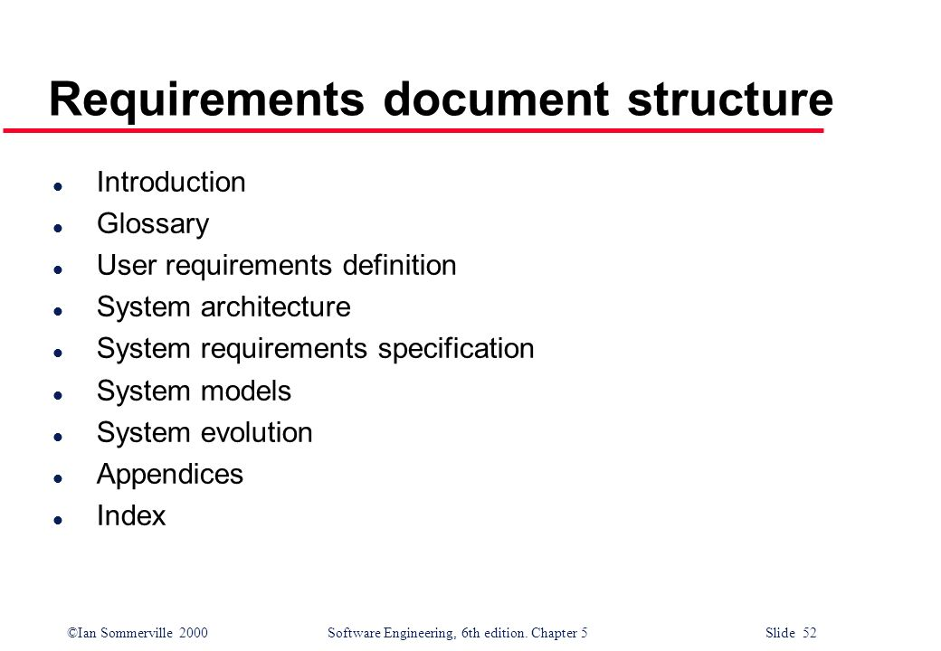 ©Ian Sommerville 2000 Software Engineering, 6th edition. Chapter 5 Slide 52 Requirements document structure l Introduction l Glossary l User requireme