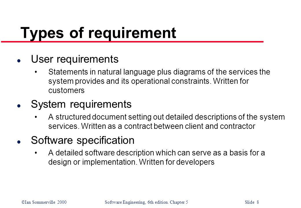 ©Ian Sommerville 2000 Software Engineering, 6th edition. Chapter 5 Slide 8 Types of requirement l User requirements Statements in natural language plu