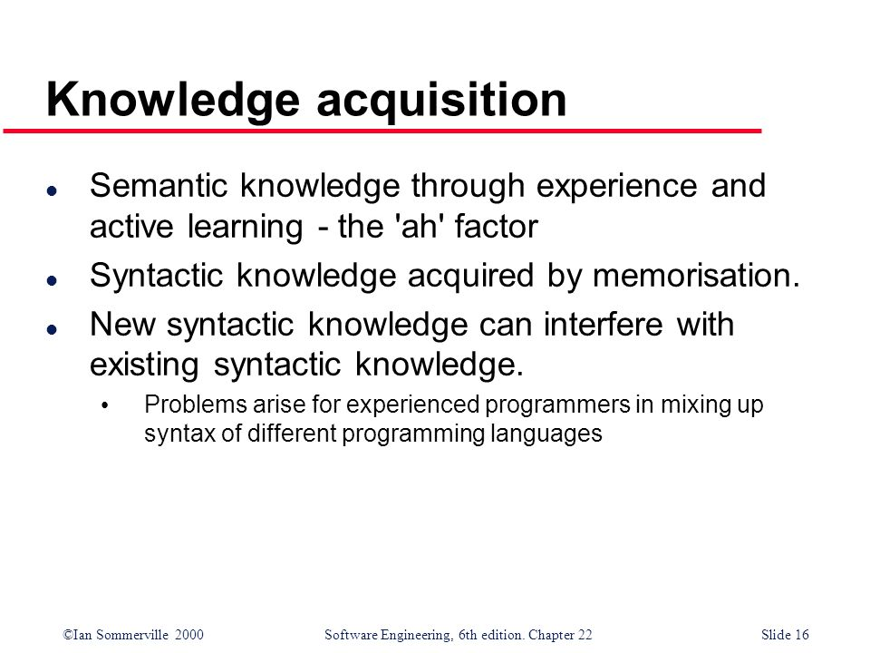 ©Ian Sommerville 2000 Software Engineering, 6th edition. Chapter 22Slide 16 Knowledge acquisition l Semantic knowledge through experience and active l