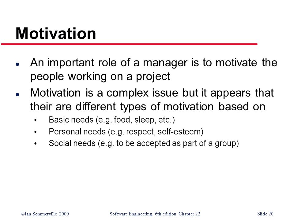 ©Ian Sommerville 2000 Software Engineering, 6th edition. Chapter 22Slide 20 Motivation l An important role of a manager is to motivate the people work