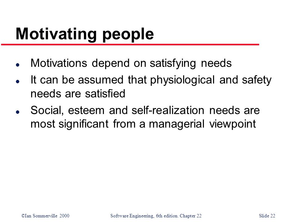 ©Ian Sommerville 2000 Software Engineering, 6th edition. Chapter 22Slide 22 Motivating people l Motivations depend on satisfying needs l It can be ass