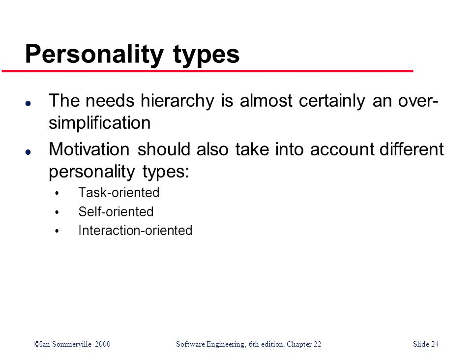 ©Ian Sommerville 2000 Software Engineering, 6th edition. Chapter 22Slide 24 Personality types l The needs hierarchy is almost certainly an over- simpl