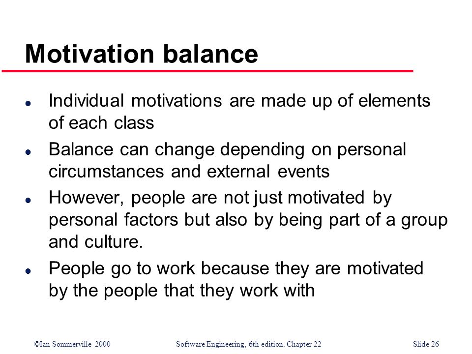 ©Ian Sommerville 2000 Software Engineering, 6th edition. Chapter 22Slide 26 Motivation balance l Individual motivations are made up of elements of eac