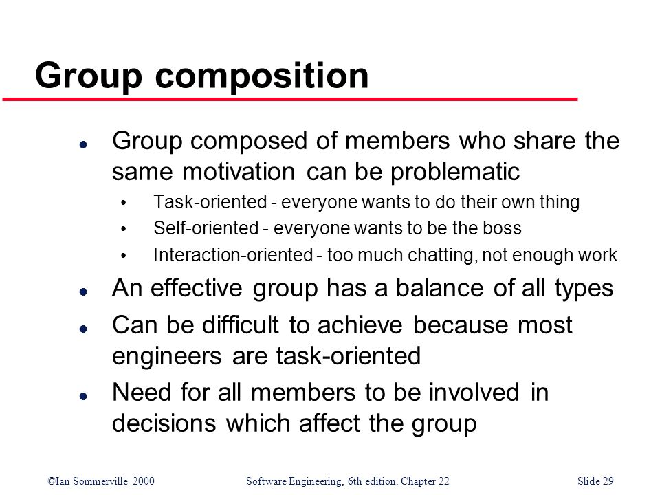 ©Ian Sommerville 2000 Software Engineering, 6th edition. Chapter 22Slide 29 Group composition l Group composed of members who share the same motivatio