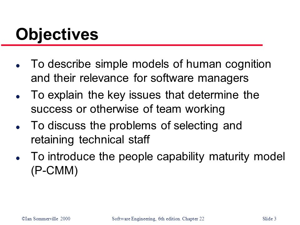 ©Ian Sommerville 2000 Software Engineering, 6th edition. Chapter 22Slide 3 Objectives l To describe simple models of human cognition and their relevan