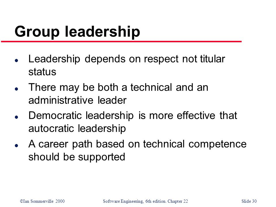 ©Ian Sommerville 2000 Software Engineering, 6th edition. Chapter 22Slide 30 l Leadership depends on respect not titular status l There may be both a t