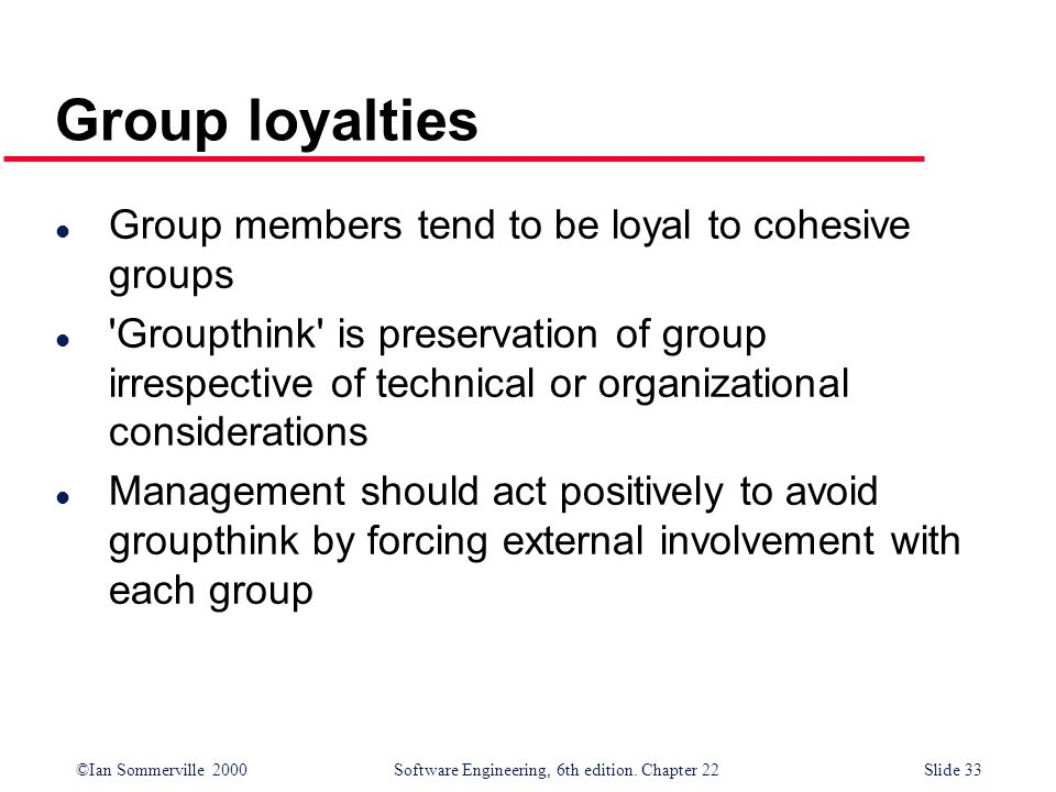 ©Ian Sommerville 2000 Software Engineering, 6th edition. Chapter 22Slide 33 l Group members tend to be loyal to cohesive groups l 'Groupthink' is pres