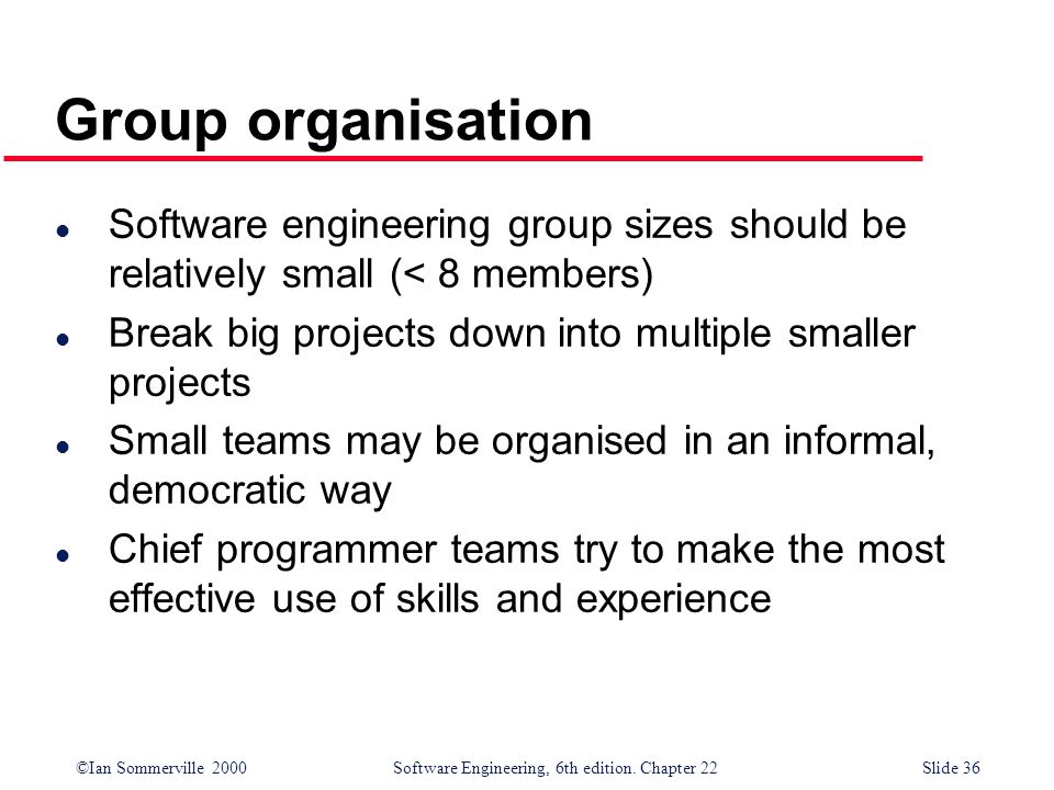 ©Ian Sommerville 2000 Software Engineering, 6th edition. Chapter 22Slide 36 Group organisation l Software engineering group sizes should be relatively