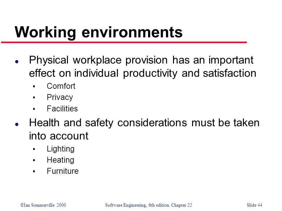 ©Ian Sommerville 2000 Software Engineering, 6th edition. Chapter 22Slide 44 l Physical workplace provision has an important effect on individual produ