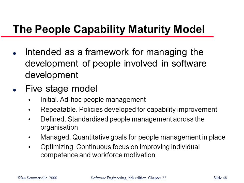 ©Ian Sommerville 2000 Software Engineering, 6th edition. Chapter 22Slide 48 The People Capability Maturity Model l Intended as a framework for managin