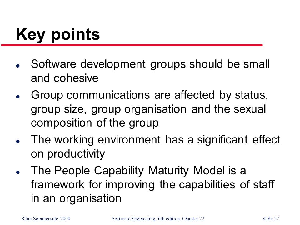 ©Ian Sommerville 2000 Software Engineering, 6th edition. Chapter 22Slide 52 Key points l Software development groups should be small and cohesive l Gr