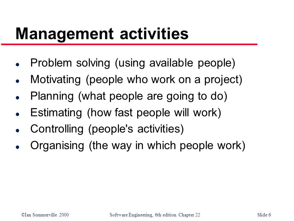 ©Ian Sommerville 2000 Software Engineering, 6th edition. Chapter 22Slide 6 Management activities l Problem solving (using available people) l Motivati