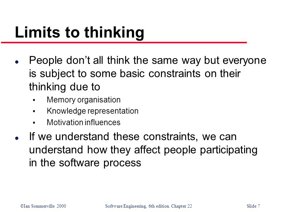 ©Ian Sommerville 2000 Software Engineering, 6th edition. Chapter 22Slide 7 Limits to thinking l People dont all think the same way but everyone is sub