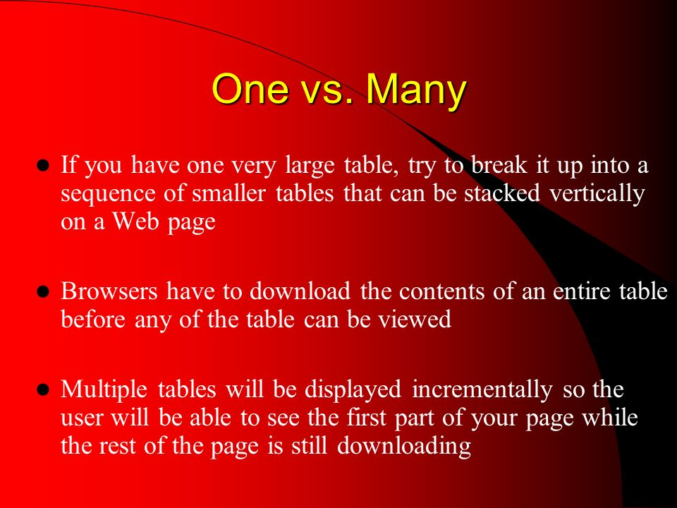 One vs. Many If you have one very large table, try to break it up into a sequence of smaller tables that can be stacked vertically on a Web page Brows