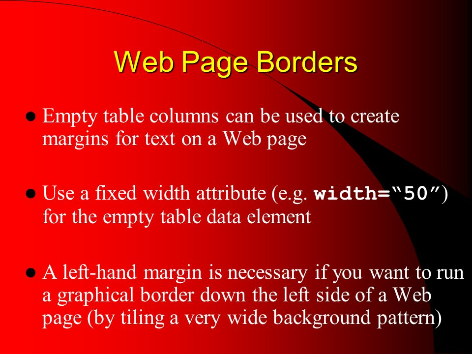 Web Page Borders Empty table columns can be used to create margins for text on a Web page Use a fixed width attribute (e.g.