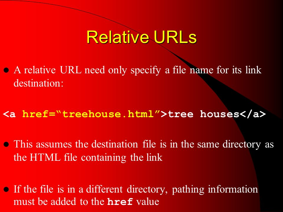 Relative URLs A relative URL need only specify a file name for its link destination: tree houses This assumes the destination file is in the same directory as the HTML file containing the link If the file is in a different directory, pathing information must be added to the href value