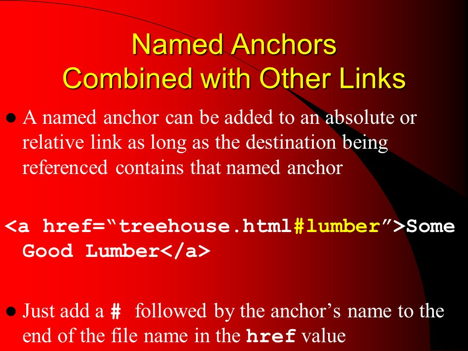 Named Anchors Combined with Other Links A named anchor can be added to an absolute or relative link as long as the destination being referenced contains that named anchor Some Good Lumber Just add a # followed by the anchors name to the end of the file name in the href value