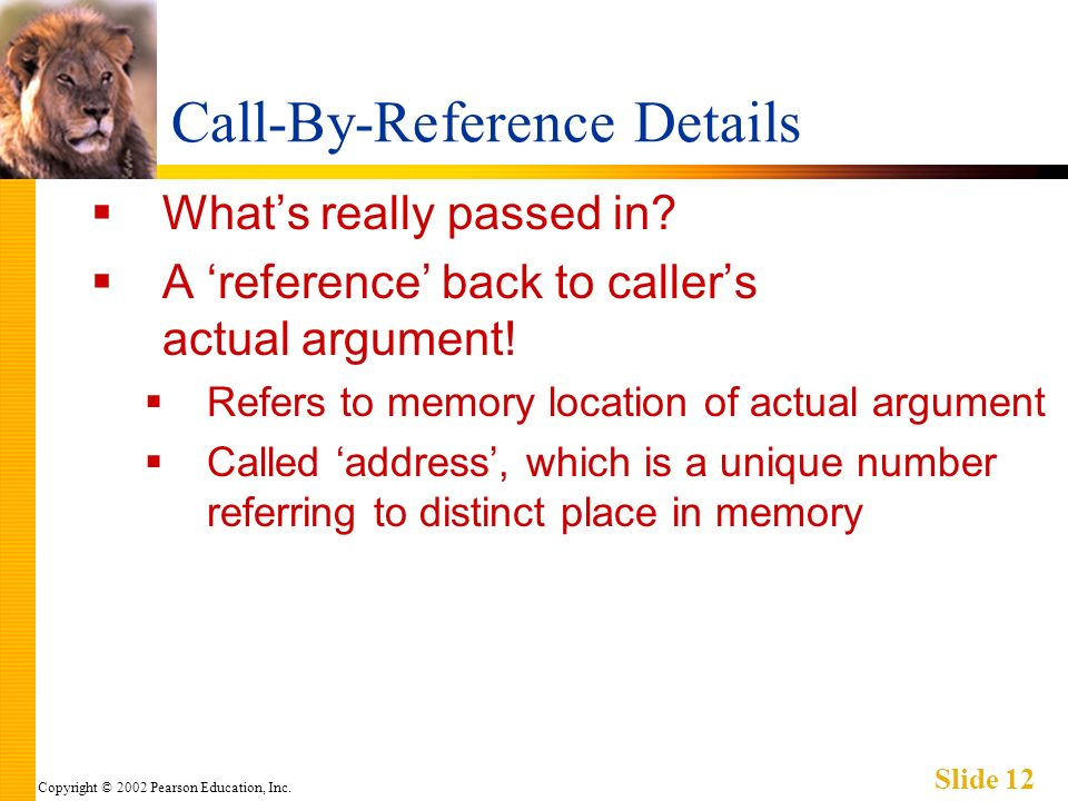 Copyright © 2002 Pearson Education, Inc. Slide 12 Call-By-Reference Details Whats really passed in? A reference back to callers actual argument! Refer