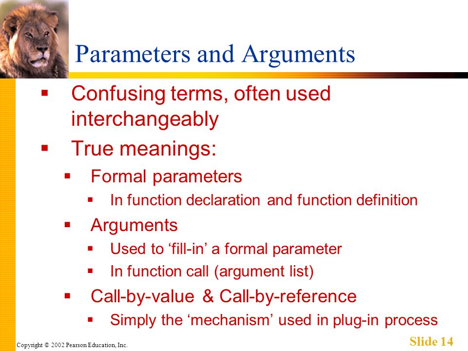 Copyright © 2002 Pearson Education, Inc. Slide 14 Parameters and Arguments Confusing terms, often used interchangeably True meanings: Formal parameter