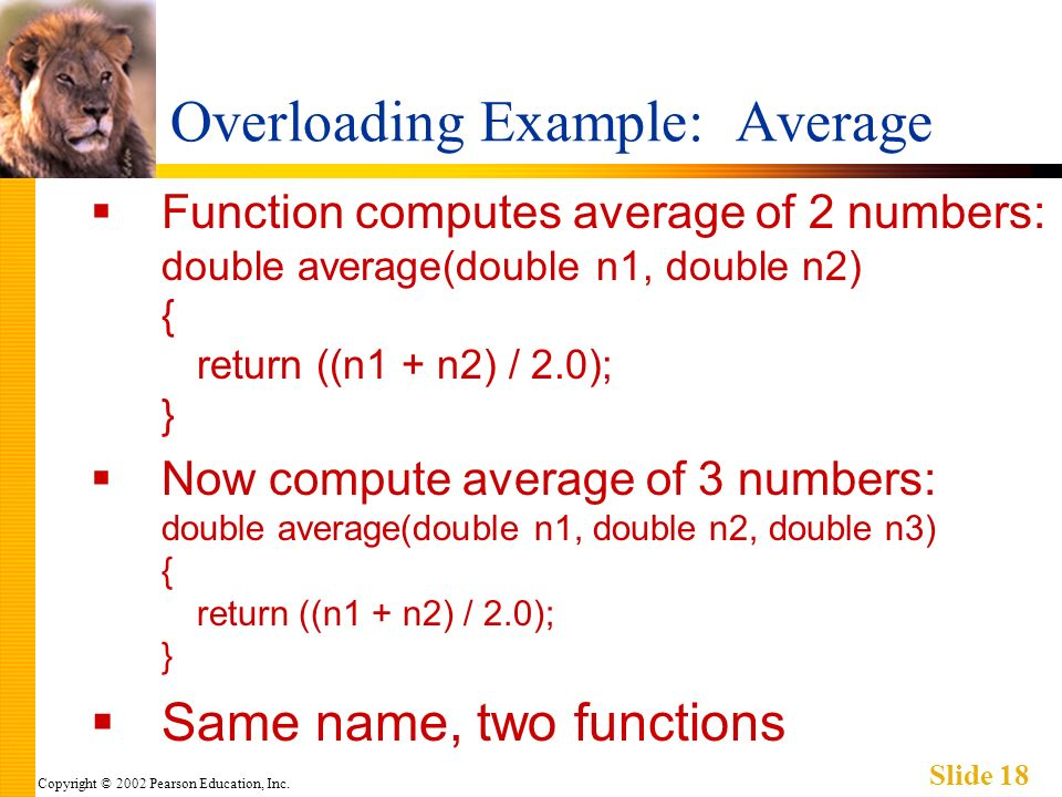Copyright © 2002 Pearson Education, Inc. Slide 18 Overloading Example: Average Function computes average of 2 numbers: double average(double n1, doubl