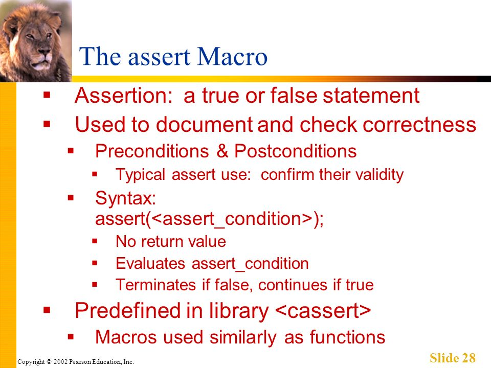 Copyright © 2002 Pearson Education, Inc. Slide 28 The assert Macro Assertion: a true or false statement Used to document and check correctness Precond