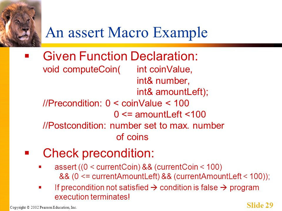 Copyright © 2002 Pearson Education, Inc. Slide 29 An assert Macro Example Given Function Declaration: void computeCoin(int coinValue, int& number, int
