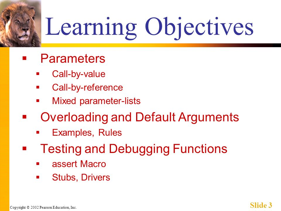 Copyright © 2002 Pearson Education, Inc. Slide 3 Learning Objectives Parameters Call-by-value Call-by-reference Mixed parameter-lists Overloading and