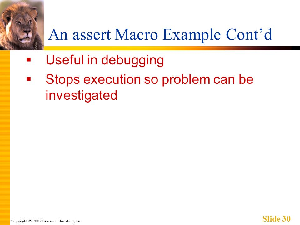 Copyright © 2002 Pearson Education, Inc. Slide 30 An assert Macro Example Contd Useful in debugging Stops execution so problem can be investigated