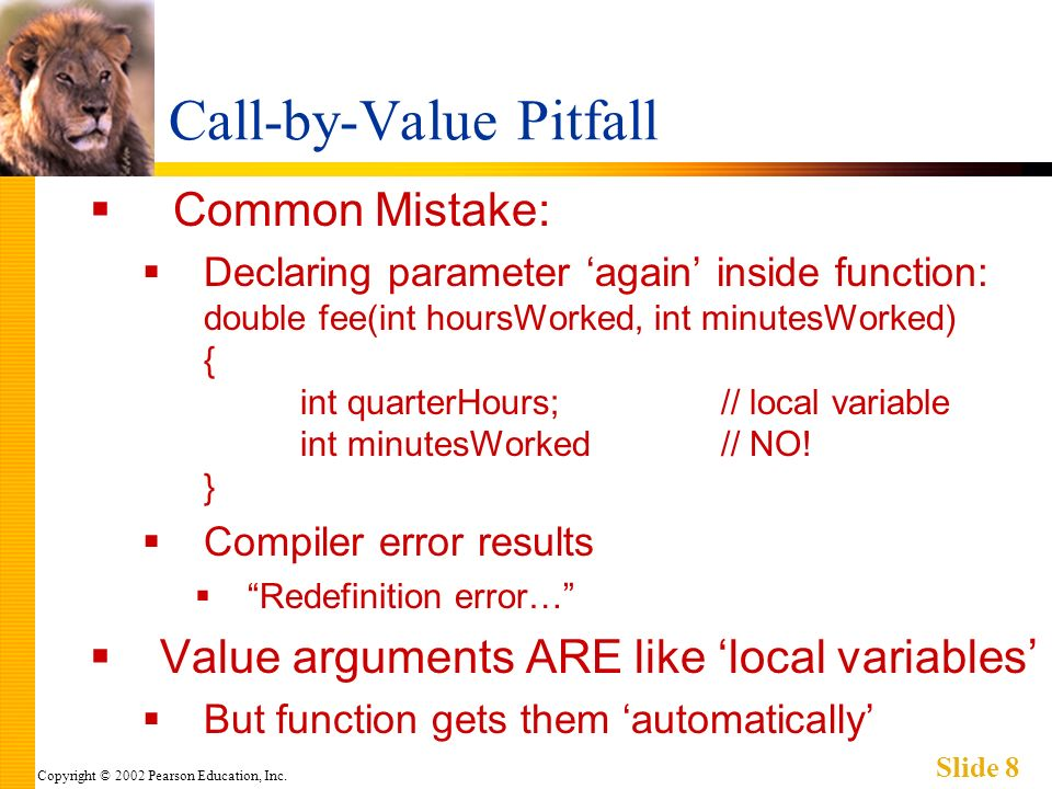 Copyright © 2002 Pearson Education, Inc. Slide 8 Call-by-Value Pitfall Common Mistake: Declaring parameter again inside function: double fee(int hours
