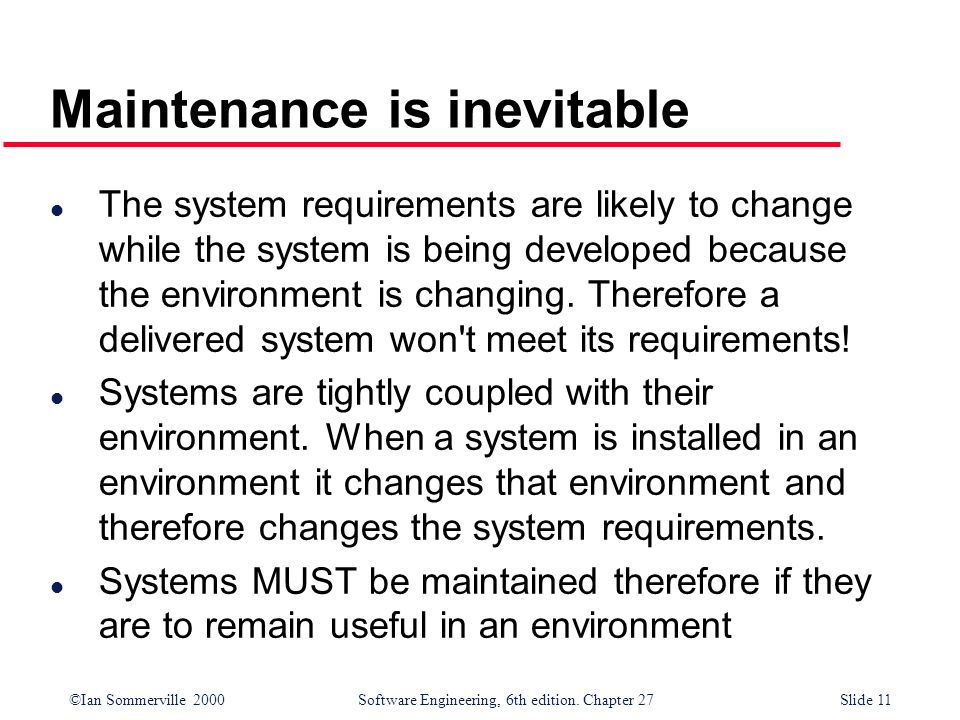 ©Ian Sommerville 2000 Software Engineering, 6th edition. Chapter 27Slide 11 l The system requirements are likely to change while the system is being d