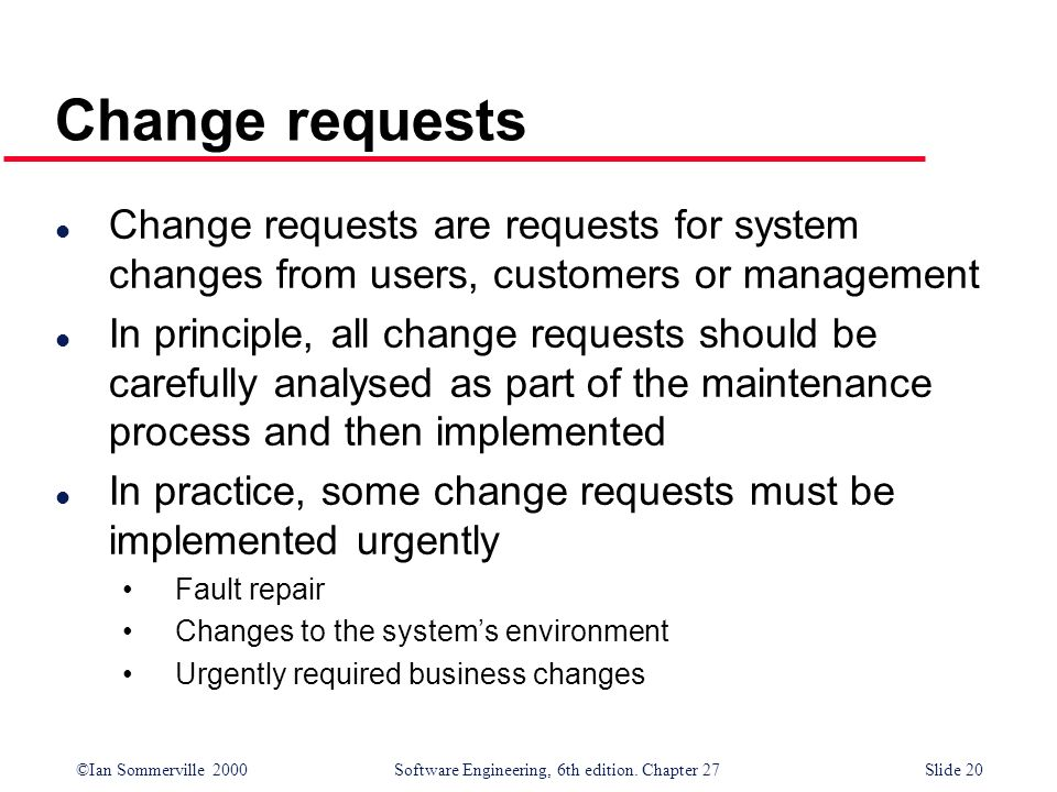 ©Ian Sommerville 2000 Software Engineering, 6th edition. Chapter 27Slide 20 Change requests l Change requests are requests for system changes from use