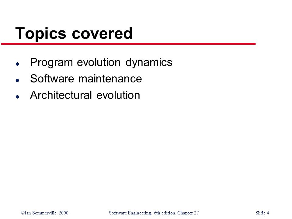 ©Ian Sommerville 2000 Software Engineering, 6th edition. Chapter 27Slide 4 Topics covered l Program evolution dynamics l Software maintenance l Archit